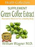 The Green Coffee Extract Supplement: Alternative Medicine for a Healthy Body (Health Collection)