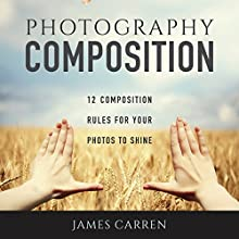 Photography Composition: 12 Composition Rules for Your Photos to Shine (       UNABRIDGED) by James Carren Narrated by John Edmondson