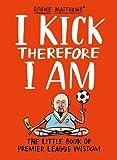 Alan Tyers I Kick Therefore I Am: The Little Book of Premier League Wisdom