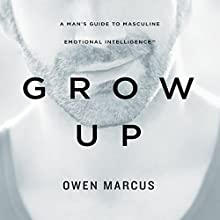 Grow Up: A Man's Guide to Masculine Emotional Intelligence (       UNABRIDGED) by Owen Marcus Narrated by Adam Lofbomm