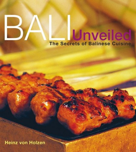 Bali Unveiled: The Secrets of Balinese Cuisine by Heinz Von Holzen