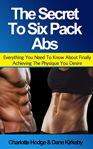 The Secret To Six Pack Abs: Everything You Need To Know About Finally Achieving The Physique You Desire