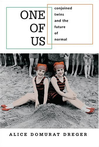 One of Us: Conjoined Twins and the Future of Normal, Alice Domurat Dreger