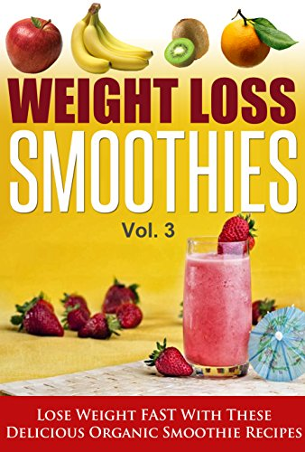 Weight Loss Smoothies Vol.3 - Lose Weight Fast With These Delicious Organic Smoothie Recipes (weight loss smoothies, paleo smoothies, smoothies,) by Emma Aiden