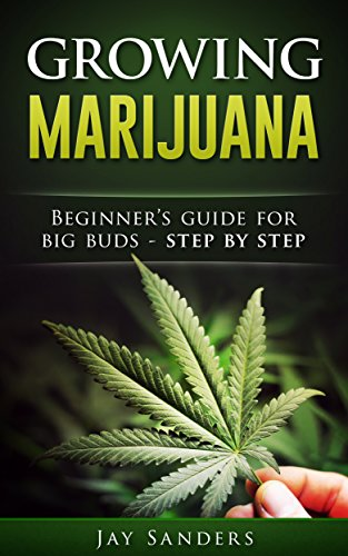 Marijuana: Growing Marijuana, Beginner's Guide for Big Buds – Step by Step (How to Grow Weed, Growing Marijuana Outdoors, Growing Marijuana Indoors, Marijuana Bible)