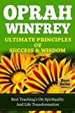 Oprah Winfrey Ultimate Principles Of Success & Wisdom ; Best teachings on spirituality and life transformation. (Oprah Winfrey book club, Oprah Magazine, Oprah Winfrey Biography)