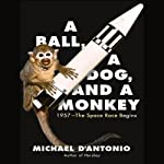 A Ball, a Dog, and a Monkey: 1957 - The Space Race Begins | Michael D'Antonio