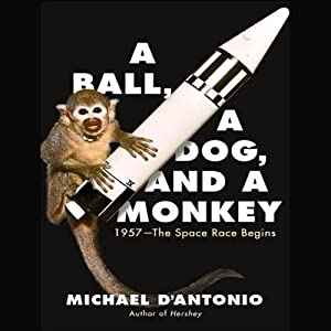 A Ball, a Dog, and a Monkey: 1957 - The Space Race Begins | [Michael D'Antonio]