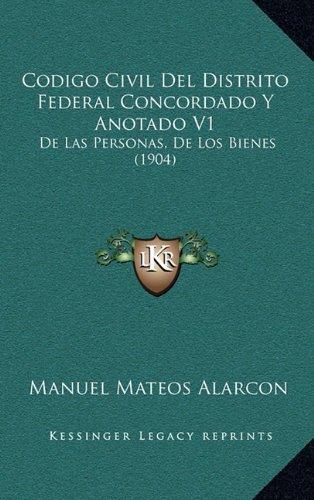 Codigo Civil del Distrito Federal Concordado y Anotado V1: de Las Personas, de Los Bienes (1904)