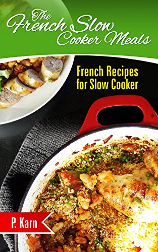 The French Slow Cooker Meals: French Recipes for Slow Cooker by P. Karn