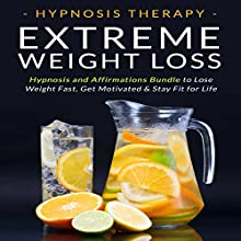 Extreme Weight Loss: Hypnosis and Affirmations Bundle to Lose Weight Fast, Get Motivated and Stay Fit for Life Speech by  Hypnosis Therapy Narrated by  Hypnosis Therapy