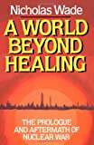 A World Beyond Healing: The Prologue and Aftermath of Nuclear War (0393336921) by Wade, Nicholas