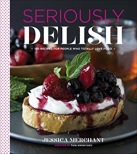 Seriously Delish: 150 Recipes for People Who Totally Love Food PDF