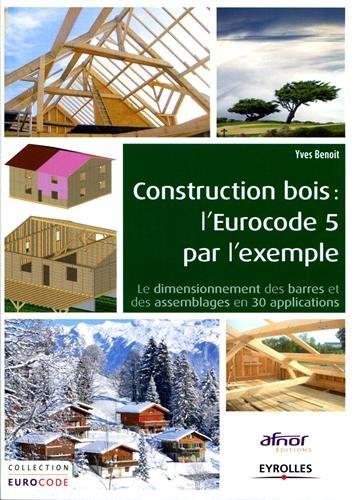 Construction bois : L'Eurocode 5 par l'exemple, le dimensionnement des barres et des assemblages en 30 applications