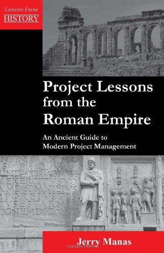 Project Lessons from the Roman Empire: An Ancient Guide to Modern Project Management (Lessons from History)