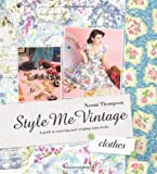 Style Me Vintage: Clothes: A Guide to Sourcing and Creating Retro Looks by Naomi Thompson