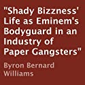 Shady Bizzness' Life as Eminem's Bodyguard in an Industry of Paper Gangsters (       UNABRIDGED) by Byron Bernard Williams Narrated by John Wray