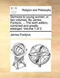 img - for Sermons to young women: in two volumes. By James Fordyce, ... The sixth edition, corrected and greatly enlarged. Volume 1 of 2 book / textbook / text book
