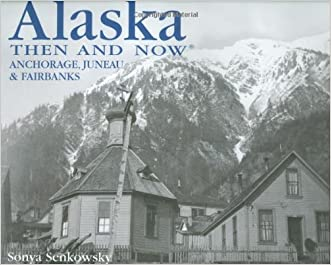 Alaska Then and Now: Anchorage, Fairbanks & Juneau