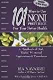 101 Ways to Use Noni Fruit Juice For Your Better Health: A Handbook of Oral, Topical & Internal Applications & Procedures Isa Navarre
