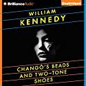 Chango's Beads and Two-Tone Shoes (       UNABRIDGED) by William Kennedy Narrated by William Kennedy