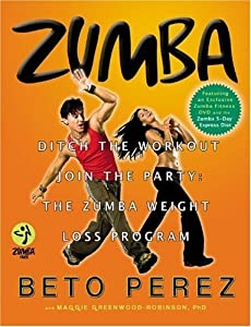 Zumba?: Ditch the Workout, Join the Party! The Zumba Weight Loss Program