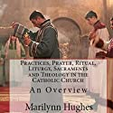 Practices, Prayer, Ritual, Liturgy, Sacraments and Theology in the Catholic Church (       UNABRIDGED) by Marilynn Hughes Narrated by Ken Maxon