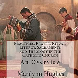 Practices, Prayer, Ritual, Liturgy, Sacraments and Theology in the Catholic Church Audiobook