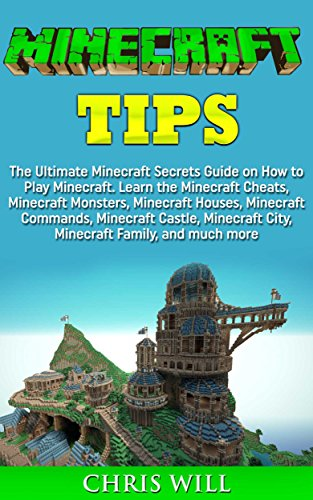 Minecraft Tips: The Ultimate Minecraft Secrets Guide on How to Play Minecraft. Learn the Minecraft Cheats, Minecraft Monsters, Minecraft Houses, Minecraft Commands and Minecraft Castle PDF