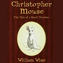 Christopher Mouse: The Tale of a Small Traveller (       UNABRIDGED) by William Wise Narrated by Bryan Reid