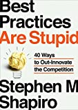 Best Practices Are Stupid: 40 Ways to Out-Innovate the Competition