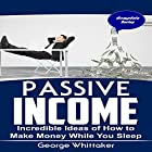 Passive Income: Incredible Ideas of How to Make Money While You Sleep Hörbuch von George Whittaker Gesprochen von: Austin Gregory