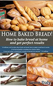 Home Baked Bread: How to bake bread at home and get perfect results (Home Baked Bread! Book 1)