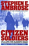 Citizen Soldiers: U.S.Army from the Normandy Beaches to the Bulge, to the Surrender of Germany