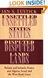 Unsettled States, Disputed Lands: Britain and Ireland, France and Algeria, Israel and the West Bank-Gaza (The Wilder House Series in Politics, History and Culture)