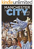 Manchester The City Years 1857-2012 (Text only edition): The Most Comprehensive History of Manchester City Football Club