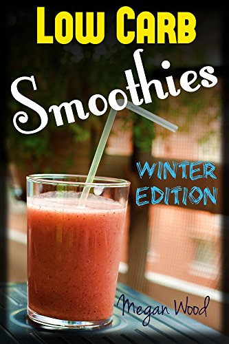 Low Carb Smoothies : Winter Special: Super Easy Smoothie, Nutritious Smoothies, Detox, Weight Loss, Green Smoothies, Anti Ageing, Top, Ultimate, Vegetarian, Vegan, Paleo Smoothie Recipes by Megan Wood