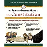The Politically Incorrect Guide to the Constitution (Politically Incorrect Guides) ~ Kevin R. C. Gutzman