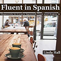 Fluent in Spanish: Hypnosis to Learn Spanish Fast and Enjoy It (       UNABRIDGED) by Linda Hall Narrated by Tom McBride
