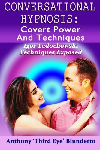Conversational Hypnosis : Covert Power And Techniques: Igor Ledochowski Techniques Exposed
