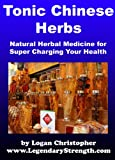 Tonic Chinese Herbs (Natural Herbal Medicine for Super Charging Your Health)