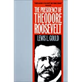 The Presidency of Theodore Roosevelt (American Presidency Series)by Lewis L. Gould