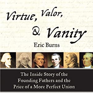 Virtue, Valor, and Vanity: The Inside Story of the Founding Fathers and the Price of a More Perfect Union | [Eric Burns]