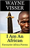 I Am An African: Favourite Africa Poems (Favourite Poems by Wayne Visser Book 1)