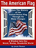 The American Flag: Explore The History of the United States Flag Through Its Many Changes (
