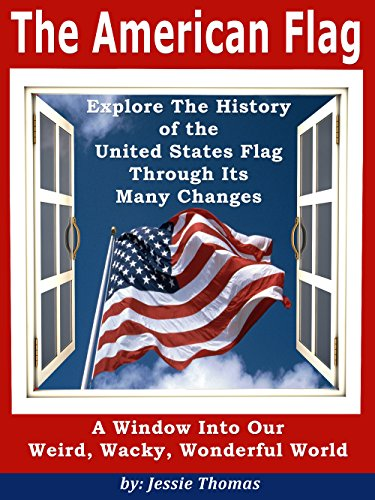 """Free Kindle Book : The American Flag: Explore The History of the United States Flag Through Its Many Changes (""""A Window Into Our Weird, Wacky, Wonderful World"""" collection of non-fiction information books. Book 1)"""