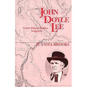 John Doyle Lee: Zealot, Pioneer Builder, Scapegoat Juanita Brooks