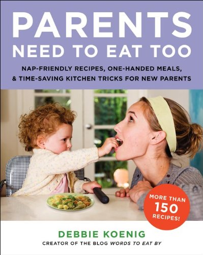 Parents Need to Eat Too: Nap-Friendly Recipes, One-Handed Meals, and Time-Saving Kitchen Tricks for New Parents, Debbie Koenig