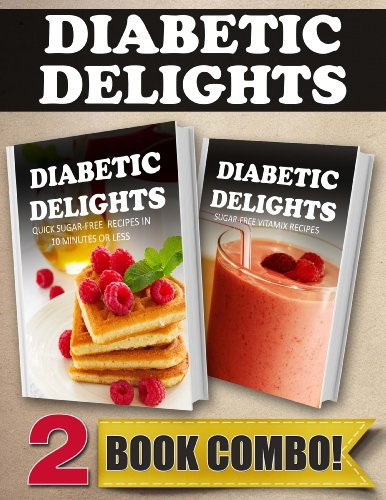 Quick Sugar-Free Recipes In 10 Minutes Or Less and Sugar-Free Vitamix Recipes: 2 Book Combo (Diabetic Delights) by Ariel Sparks