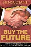 Buy the Future: Learning to Negotiate for a Future Better Than Your Present (9988013477) by Otabil, Mensa